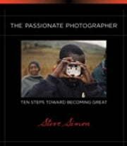 The Passionate Photographer: Ten Steps Toward Becoming Great - Ten Steps Toward Becoming Great ebook by Steve Simon
