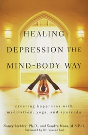 Healing Depression the Mind-Body Way - Creating Happiness with Meditation, Yoga, and Ayurveda ebook by Sandra Moss,Nancy  Liebler
