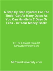 A Step by Step System For The Timid Get As Many Dates As You Can Handle In 7 Days Or Less Or Your Money Back! ebook by Editorial Team Of MPowerUniversity.com