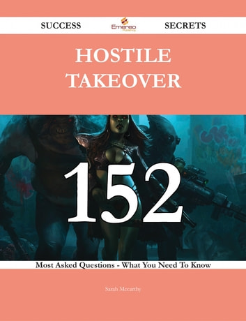 Hostile Takeover 152 Success Secrets - 152 Most Asked Questions On Hostile Takeover - What You Need To Know ebook by Sarah Mccarthy