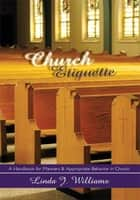 Church Etiquette - A Handbook for Manners and Appropriate Behavior in Church ebook by Linda J. Williams