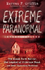 Extreme Paranormal Investigations: The Blood Farm Horror, the Legend of Primrose Road, and Other Disturbing Hauntings ebook by Marcus F.  Griffin
