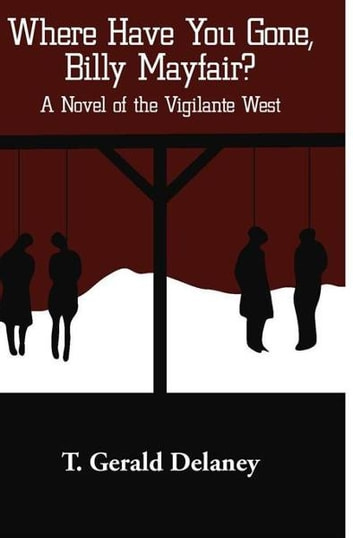 Where Have You Gone, Billy Mayfair? - A Novel of the Vigilante West ebook by T. Gerald Delaney