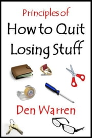Principles of How to Quit Losing Stuff ebook by Den Warren