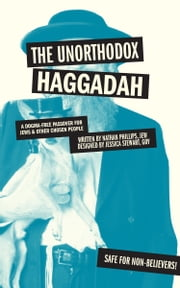 The Unorthodox Haggadah - A Dogma-free Passover for Jews and Other Chosen People ebook by Nathan Phillips