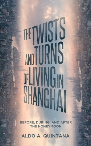 The Twists and Turns of Living in Shanghai: Before, During, and After the Honeymoon ebook by Aldo A. Quintana