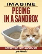 Imagine Peeing In a Sandbox - Interesting Facts About Cats ebook by Lynn Minello