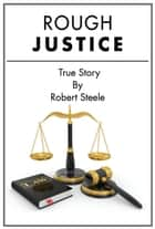 Rough Justice - A True Story ebook by Robert Steele