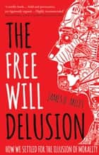 The Free Will Delusion - How We Settled for the Illusion of Morality ebook by James B. Miles