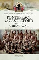 Pontefract and Castleford in the Great War - Featherstone, Knottingley and Hemsworth ebook by Tim Lynch