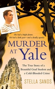 Murder at Yale - The True Story of a Beautiful Grad Student and a Cold-Blooded Crime ebook by Stella Sands