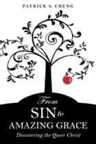 From Sin to Amazing Grace - Discovering the Queer Christ ebook by Patrick S. Cheng