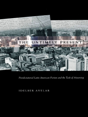 The Untimely Present - Postdictatorial Latin American Fiction and the Task of Mourning ebook by Idelber Avelar