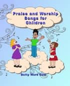 Praise and Worship Songs for Children ebook by Betty Ward Cain