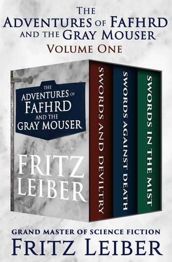 The Adventures of Fafhrd and the Gray Mouser - Swords and Deviltry, Swords Against Death, and Swords in the Mist ebook by Fritz Leiber