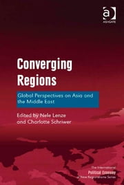 Converging Regions - Global Perspectives on Asia and the Middle East ebook by Dr Charlotte Schriwer,Dr Nele Lenze,Professor Timothy M Shaw
