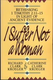 I Suffer Not a Woman - Rethinking I Timothy 2:11-15 in Light of Ancient Evidence ebook by Richard Clark Kroeger,Catherine Clark Kroeger