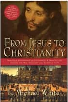 From Jesus to Christianity - How Four Generations of Visionaries & Storytellers Created the New Testament and Christian Faith ebook by L. White