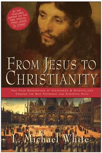 From Jesus to Christianity - How Four Generations of Visionaries & Storytellers Created the New Testament and Christian Faith ebook by L. Michael White