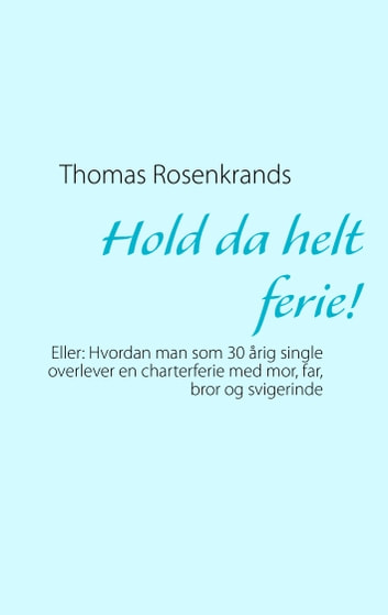 Hold da helt ferie! - Eller: Hvordan man som 30 årig single overlever en charterferie med mor, far, bror og svigerinde ebook by Thomas Rosenkrands