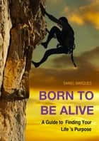 Born to Be Alive: A Guide to Finding Your Life's Purpose ebook by Daniel Marques