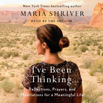 I've Been Thinking . . . - Reflections, Prayers, and Meditations for a Meaningful Life audiobook by Maria Shriver
