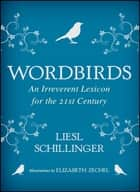 Wordbirds - An Irreverent Lexicon for the 21st Century ebook by Liesl Schillinger, Elizabeth Zechel