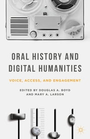 Oral History and Digital Humanities - Voice, Access, and Engagement ebook by Douglas A. Boyd,Mary A. Larson