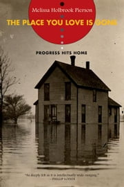 The Place You Love Is Gone: Progress Hits Home ebook by Melissa Holbrook Pierson