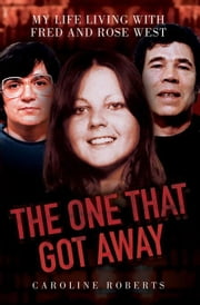 The One That Got Away: My Life Living With Fred and Rose West ebook by Roberts, Caroline