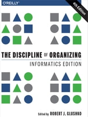 The Discipline of Organizing: Informatics Edition ebook by Robert J. Glushko