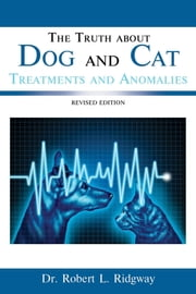 The Truth about Dog and Cat Treatments and Anomalies - REVISED EDITION ebook by DR. ROBERT  L. RIDGWAY