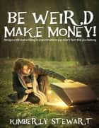 Be Weird, Make Money: Design a Life and Living In a World Where You Don't Feel Like You Belong ebook by Kimberly Stewart