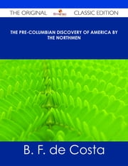 The Pre-Columbian Discovery of America by the Northmen - The Original Classic Edition ebook by B. F. de Costa