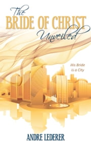 The Bride of Christ Unveiled ebook by Andre Lederer