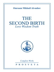 The Second Birth - Love Wisdom Truth ebook by Omraam Mikhaël Aïvanhov