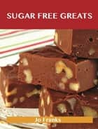 Sugar Free Greats: Delicious Sugar Free Recipes, The Top 53 Sugar Free Recipes ebook by Jo Franks