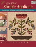 Simple Appliqué - Approachable Techniques, Easy Methods, Beautiful Results! ebook by Kim Diehl