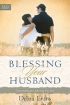 Blessing Your Husband - Understanding and Affirming Your Man ebook by Debra Evans