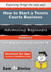 How to Start a Tennis Courts Business - How to Start a Tennis Courts Business ebook by Rhiannon Mcreynolds