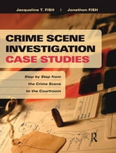 Crime Scene Investigation Case Studies - Step by Step from the Crime Scene to the Courtroom ebook by Jacqueline T. Fish,Jonathon Fish