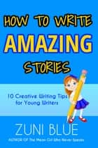How To Write Amazing Stories - 10 Creative Writing Tips for Young Writers ebook by Zuni Blue