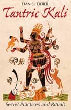 Tantric Kali - Secret Practices and Rituals ebook by Daniel Odier