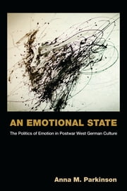 An Emotional State - The Politics of Emotion in Postwar West German Culture ebook by Anna M. Parkinson