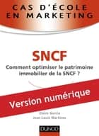 Cas d'école en marketing : SNCF - Comment optimiser le patrimoine immobilier de la SNCF ? ebook by Jean-Louis Martinez, Claire Garcia