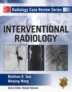 Radiology Case Review Series: Interventional Radiology ebook by Matthew D. Tam,Weiping Wang
