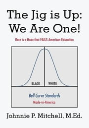 The Jig Is Up: We Are One! - Race Is a Hoax That Fails American Education ebook by Johnnie P. Mitchell