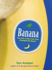 Banana - The Fate of the Fruit That Changed the World ebook by Dan Koeppel