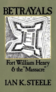 "Betrayals: Fort William Henry and the ""Massacre"" ebook by Ian K. Steele"