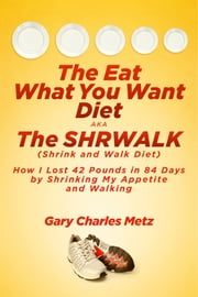 The Eat What You Want Diet, aka The Shrwalk (Shrink And Walk Diet) - How I Lost 42 Pounds In 84 Days By Shrinking My Appetite and Walking ebook by Gary Charles Metz
